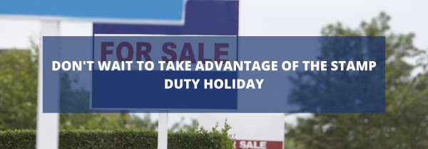 Don't Wait to Take Advantage of the Stamp Duty Holiday