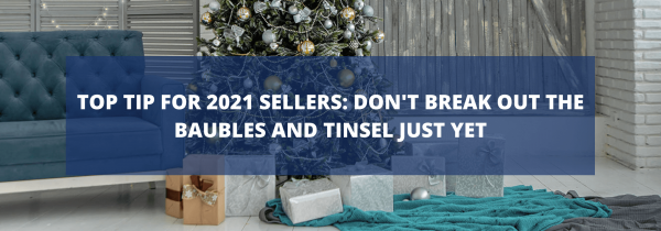 Top Tip for 2021 Sellers: Don't Break Out the Baubles and Tinsel Just Yet