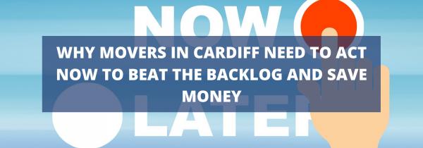 Why Movers in Cardiff Need to Act Now to Beat the Backlog and Save Money