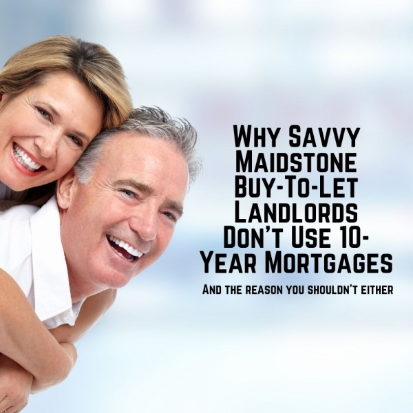 Why Savvy Maidstone Buy-to-Let Landlords Do not Use 10-Year Mortgages