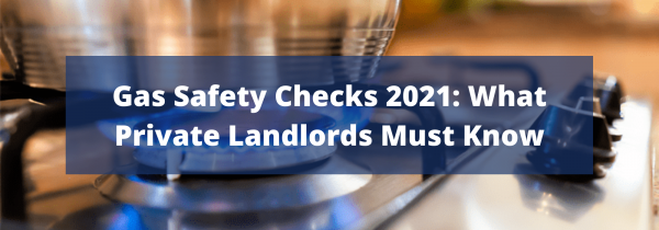 Gas Safety Checks 2021: What Private Landlords Must Know