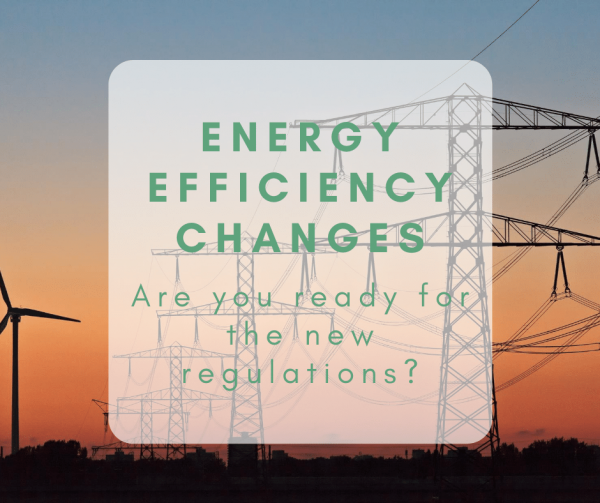 Energy Efficiency Changes: Are you ready for the new regulations?