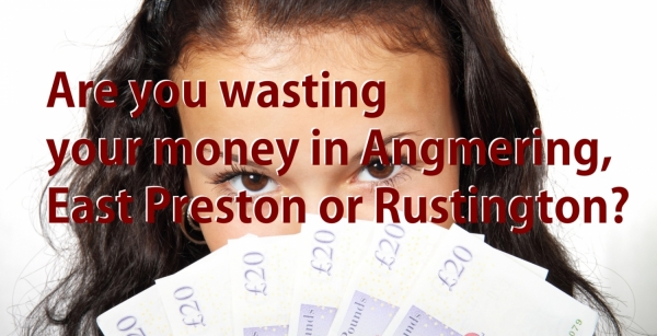 Are you wasting your money in Angmering, East Preston or Rustington?