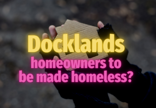 Docklands Homeowners to be Made Homeless?