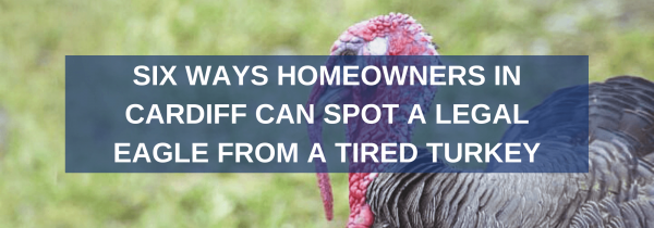 Six Ways Homeowners in Cardiff Can Spot a Legal Eagle From a Tired Turkey