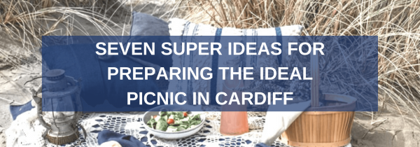 Seven Super Ideas for Preparing the Ideal Picnic in Cardiff