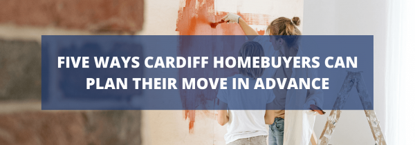 Five Ways Cardiff Homebuyers Can Plan Their Move in Advance