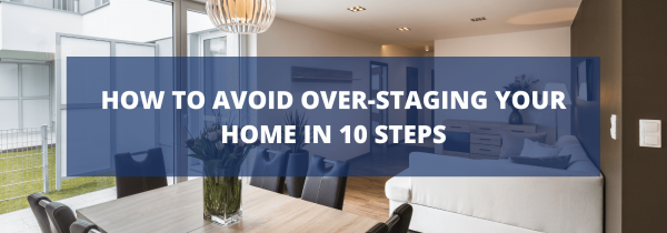 How To Avoid Over-Staging Your Home In 10 Steps