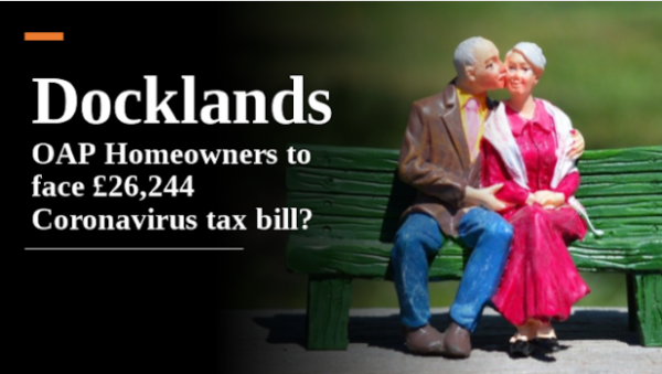 Docklands OAP Homeowners to Face £26,244 Coronavirus Tax Bill?