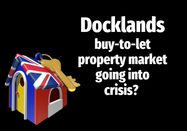 Docklands Buy-to-Let Property Market Going into Crisis?