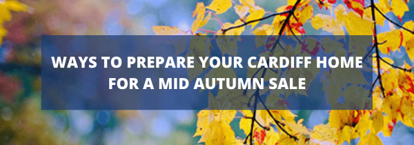 Ways to Prepare Your Cardiff Home for a mid Autumn Sale